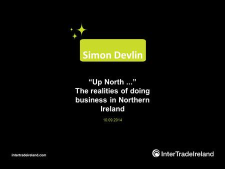 """Up North..."" The realities of doing business in Northern Ireland 10.09.2014 Simon Devlin."
