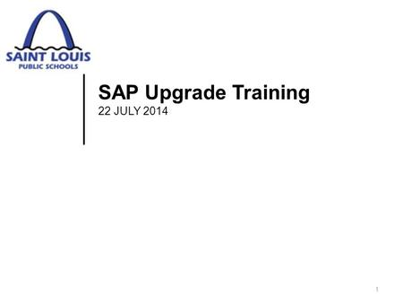 SAP Upgrade Training 22 JULY 2014 1. Course Goals  Upon completion of this course, you will recognize changes in:  Account Structure  Extra Service.