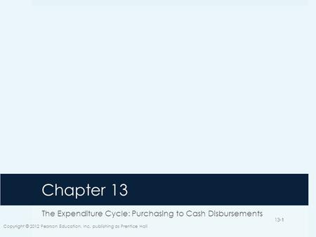 Chapter 13 The Expenditure Cycle: Purchasing to Cash Disbursements Copyright © 2012 Pearson Education, Inc. publishing as Prentice Hall 13-1.