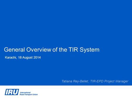 General Overview of the TIR System Karachi, 18 August 2014 Tatiana Rey-Bellet, TIR-EPD Project Manager.