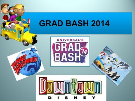 GRAD BASH 2014. DECEMBER 3, 2013 Parent Meeting 2 ND Payment of $175.00 due Pick up medical forms and permission slips.