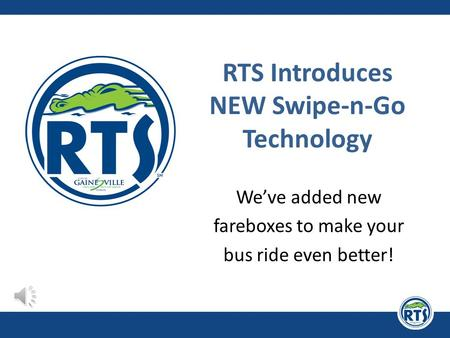 RTS Introduces NEW Swipe-n-Go Technology We've added new fareboxes to make your bus ride even better!