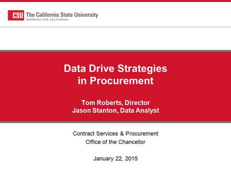 Data Drive Strategies in Procurement Tom Roberts, Director Jason Stanton, Data Analyst Contract Services & Procurement Office of the Chancellor January.