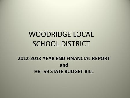 WOODRIDGE LOCAL SCHOOL DISTRICT 2012-2013 YEAR END FINANCIAL REPORT and HB -59 STATE BUDGET BILL.