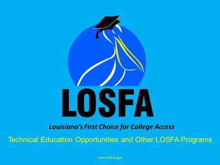 Louisiana's First Choice for College Access Technical Education Opportunities and Other LOSFA Programs www.osfa.la.gov.