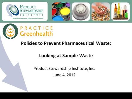 Policies to Prevent Pharmaceutical Waste: Looking at Sample Waste Product Stewardship Institute, Inc. June 4, 2012.