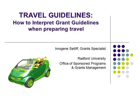 TRAVEL GUIDELINES: How to Interpret Grant Guidelines when preparing travel Imogene Setliff, Grants Specialist Radford University Office of Sponsored Programs.