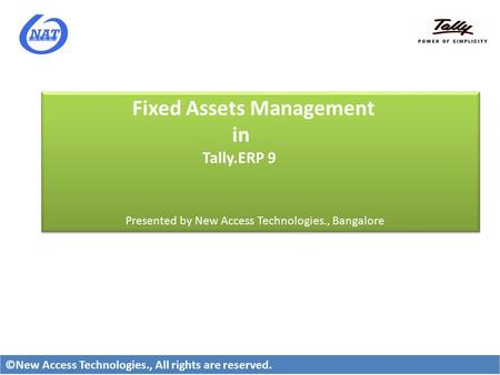 Fixed Assets Management in Tally.ERP 9 Presented by New Access Technologies., Bangalore Fixed Assets Management in Tally.ERP 9 Presented by New Access.