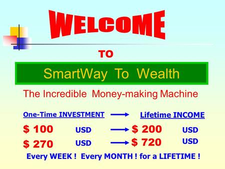 TO SmartWay To Wealth The Incredible Money-making Machine $ 100 USD $ 270 USD $ 200 USD $ 720 USD Every WEEK ! Every MONTH ! for a LIFETIME ! One-Time.