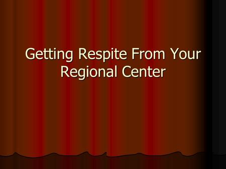Getting Respite From Your Regional Center. What Is Respite? Respite services are non-medical care and supervision provided in the clients' own home for.