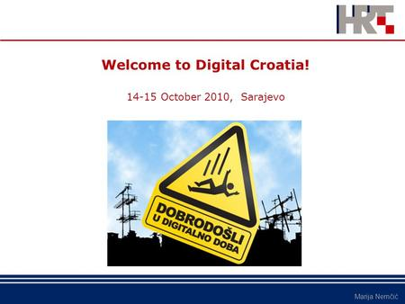 Marija Nemčić Welcome to Digital Croatia! 14-15 October 2010, Sarajevo.