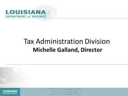 Tax Administration Division Michelle Galland, Director This information constitutes informal advice as contemplated by LA Administrative Code 61:III.101.D.3.