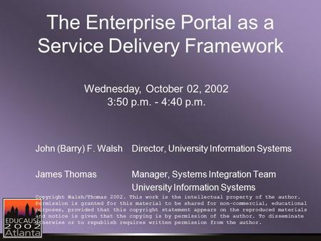 The Enterprise Portal as a Service Delivery Framework John (Barry) F. WalshDirector, University Information Systems James ThomasManager, Systems Integration.