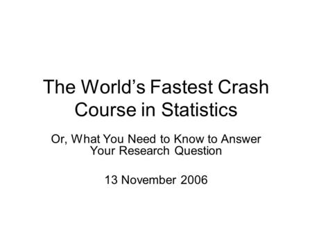 The World's Fastest Crash Course in Statistics Or, What You Need to Know to Answer Your Research Question 13 November 2006.