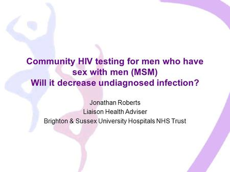 Community HIV testing for men who have sex with men (MSM) Will it decrease undiagnosed infection? Jonathan Roberts Liaison Health Adviser Brighton & Sussex.