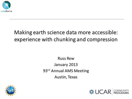 Making earth science data more accessible: experience with chunking and compression Russ Rew January 2013 93 rd Annual AMS Meeting Austin, Texas.