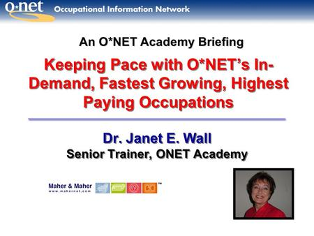 Keeping Pace with O*NET's In- Demand, Fastest Growing, Highest Paying Occupations Dr. Janet E. Wall Senior Trainer, ONET Academy Dr. Janet E. Wall Senior.