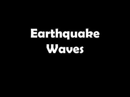 Earthquake Waves. 1.These waves are the fastest waves. 2.These waves travel through anything. 3.These waves are secondary waves. 4.This is the place inside.
