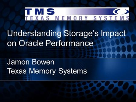 Understanding Storage's Impact on Oracle Performance Jamon Bowen Texas Memory Systems.