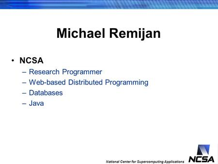 National Center for Supercomputing Applications 259 th fastest computer in the world Michael Remijan NCSA –Research Programmer –Web-based Distributed Programming.