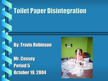 Toilet Paper Disintegration By: Travis Robinson Mr. Cossey Period 5 October 19, 2004.