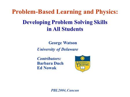 University of Delaware Contributors: Barbara Duch Ed Nowak PBL2004, Cancun Problem-Based Learning and Physics: George Watson Developing Problem Solving.