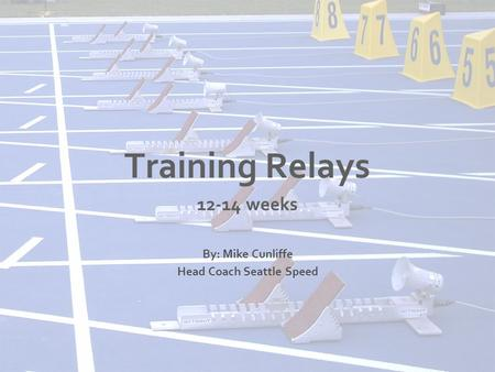 Training Relays weeks By: Mike Cunliffe Head Coach Seattle Speed