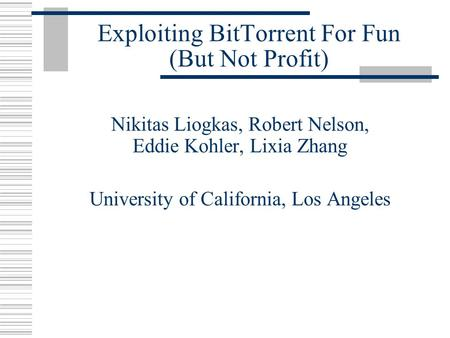 Exploiting BitTorrent For Fun (But Not Profit) Nikitas Liogkas, Robert Nelson, Eddie Kohler, Lixia Zhang University of California, Los Angeles.