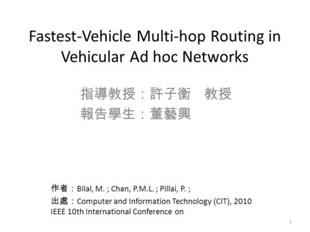Fastest-Vehicle Multi-hop Routing in Vehicular Ad hoc Networks 指導教授:許子衡 教授 報告學生:董藝興 學生 作者: Bilal, M. ; Chan, P.M.L. ; Pillai, P. ; 出處: Computer and Information.