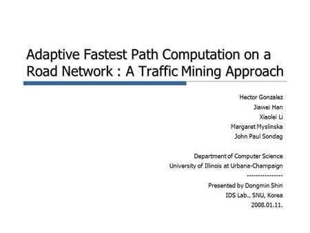 Adaptive Fastest Path Computation on a Road Network : A Traffic Mining Approach Hector Gonzalez Jiawei Han Xiaolei Li Margaret Myslinska John Paul Sondag.
