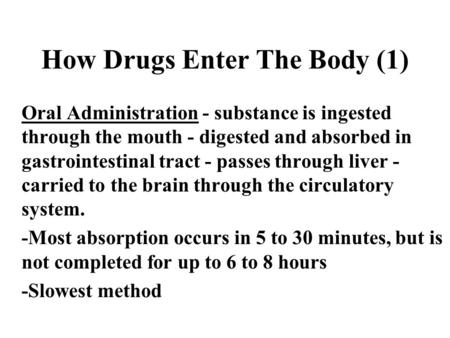 How Drugs Enter The Body (1) Oral Administration - substance is ingested through the mouth - digested and absorbed in gastrointestinal tract - passes through.