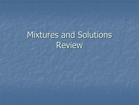 Mixtures and Solutions Review. Mixtures A mixture combines two or more materials without changing their properties. Because a mixture is the result of.