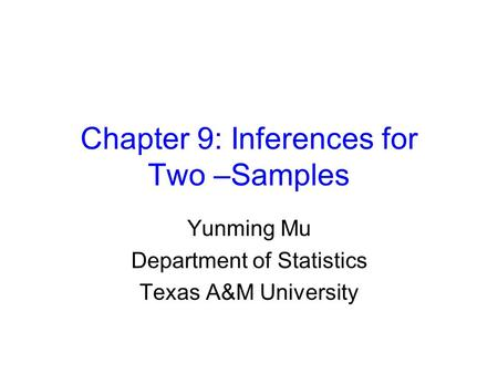 Chapter 9: Inferences for Two –Samples Yunming Mu Department of Statistics Texas A&M University.