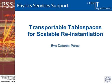 CERN - IT Department CH-1211 Genève 23 Switzerland www.cern.ch/i t Transportable Tablespaces for Scalable Re-Instantiation Eva Dafonte Pérez.