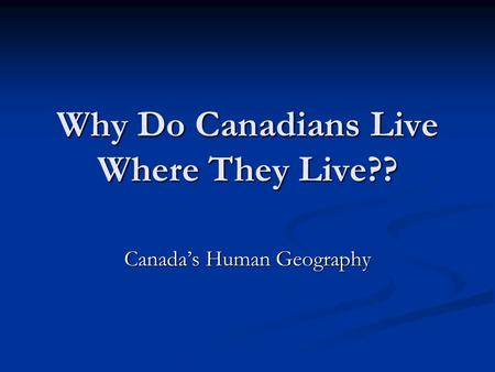 Why Do Canadians Live Where They Live?? Canada's Human Geography.
