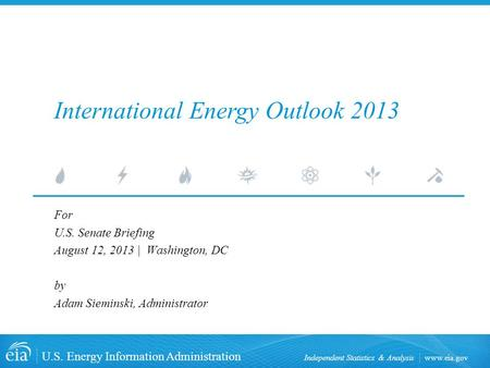 Www.eia.gov U.S. Energy Information Administration Independent Statistics & Analysis International Energy Outlook 2013 For U.S. Senate Briefing August.