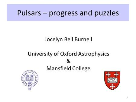 Pulsars – progress and puzzles 1 Jocelyn Bell Burnell University of Oxford Astrophysics & Mansfield College.