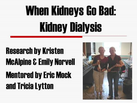 When Kidneys Go Bad: Kidney Dialysis Research by Kristen McAlpine & Emily Norvell Mentored by Eric Mock and Tricia Lytton.