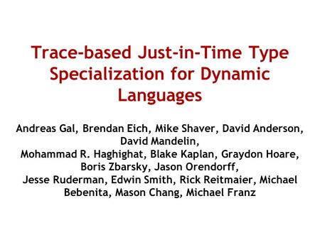 Trace-based Just-in-Time Type Specialization for Dynamic Languages Andreas Gal, Brendan Eich, Mike Shaver, David Anderson, David Mandelin, Mohammad R.