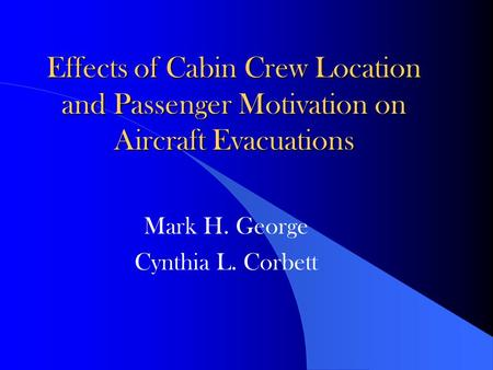 Effects of Cabin Crew Location and Passenger Motivation on Aircraft Evacuations Mark H. George Cynthia L. Corbett.