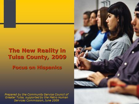 1 The New Reality in Tulsa County, 2009 Focus on Hispanics Prepared by the Community Service Council of Greater Tulsa, supported by the Metro Human Services.
