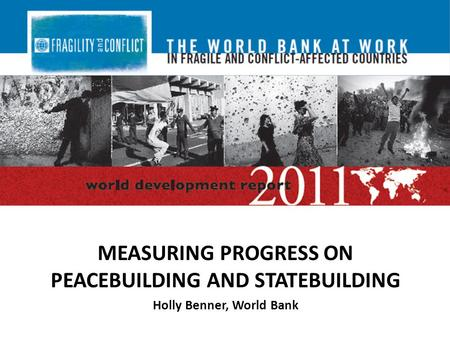 MEASURING PROGRESS ON PEACEBUILDING AND STATEBUILDING Holly Benner, World Bank.