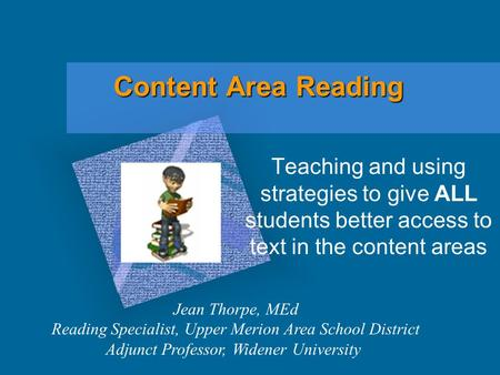 Content Area Reading Teaching and using strategies to give ALL students better access to text in the content areas Jean Thorpe, MEd Reading Specialist,