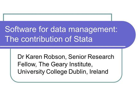 Software for data management: The contribution of Stata Dr Karen Robson, Senior Research Fellow, The Geary Institute, University College Dublin, Ireland.