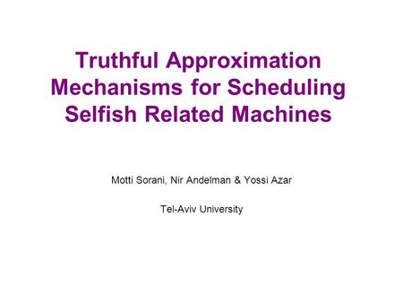 Truthful Approximation Mechanisms for Scheduling Selfish Related Machines Motti Sorani, Nir Andelman & Yossi Azar Tel-Aviv University.