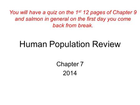 Human Population Review Chapter 7 2014 You will have a quiz on the 1 st 12 pages of Chapter 9 and salmon in general on the first day you come back from.