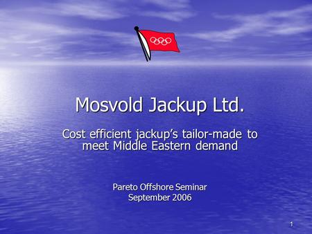 Mosvold Jackup Ltd. Cost efficient jackup's tailor-made to meet Middle Eastern demand Pareto Offshore Seminar September 2006.