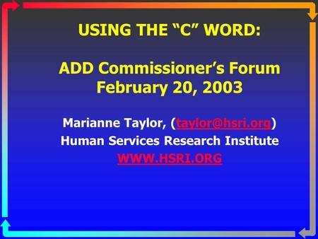 "USING THE ""C"" WORD: ADD Commissioner's Forum February 20, 2003 Marianne Taylor, Human Services Research Institute"