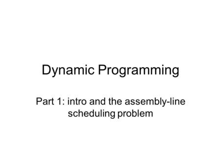Dynamic Programming Part 1: intro and the assembly-line scheduling problem.