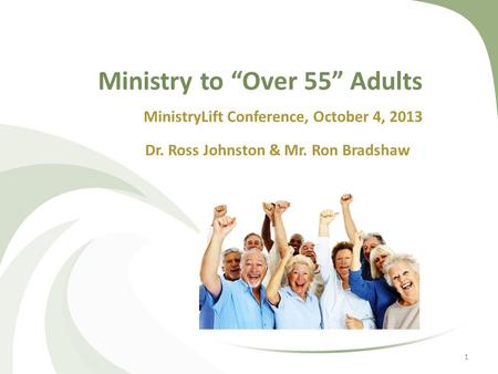 "Ministry to ""Over 55"" Adults MinistryLift Conference, October 4, 2013 Dr. Ross Johnston & Mr. Ron Bradshaw 1."